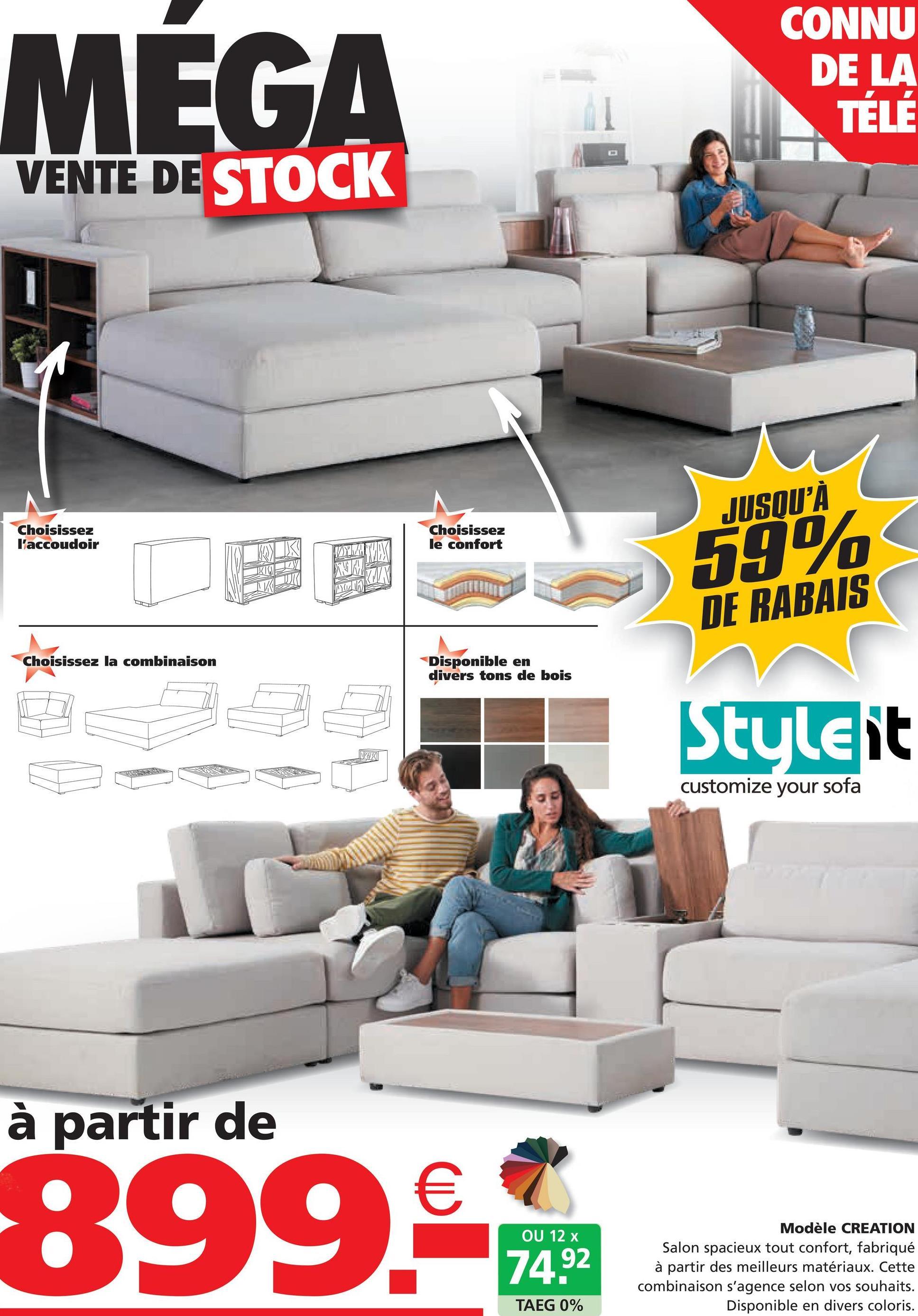 MEGA CONNU DE LA TELÉ VENTE DE STOCK 2 Choisissez l'accoudoir Choisissez le confort VYHAVEX JUSQU'À 59% DE RABAIS RTV un Choisissez la combinaison Disponible en divers tons de bois Style it INOX customize your sofa à partir de € 899. OU 12 x 74.92 Modèle CREATION Salon spacieux tout confort, fabriqué à partir des meilleurs matériaux. Cette combinaison s'agence selon vos souhaits. Disponible en divers coloris. TAEG 0%