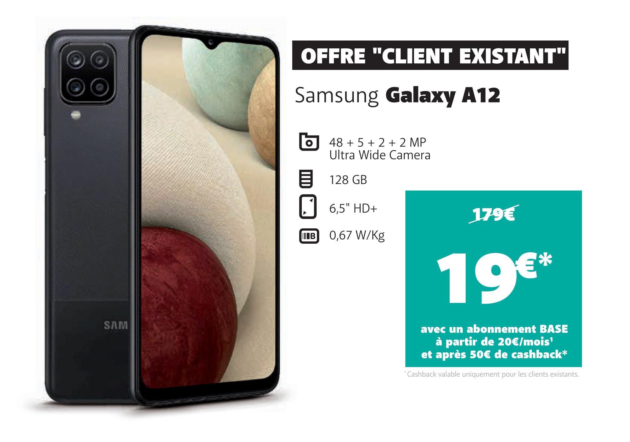 """OFFRE """"CLIENT EXISTANT"""" Samsung Galaxy A12 48 + 5 + 2 + 2 MP Ultra Wide Camera 128 GB 0 6,5"""" HD+ 179€ ПІВ 0,67 W/kg 19€* SAM avec un abonnement BASE à partir de 20€/mois et après 50€ de cashback* * Cashback valable uniquement pour les clients existants."""