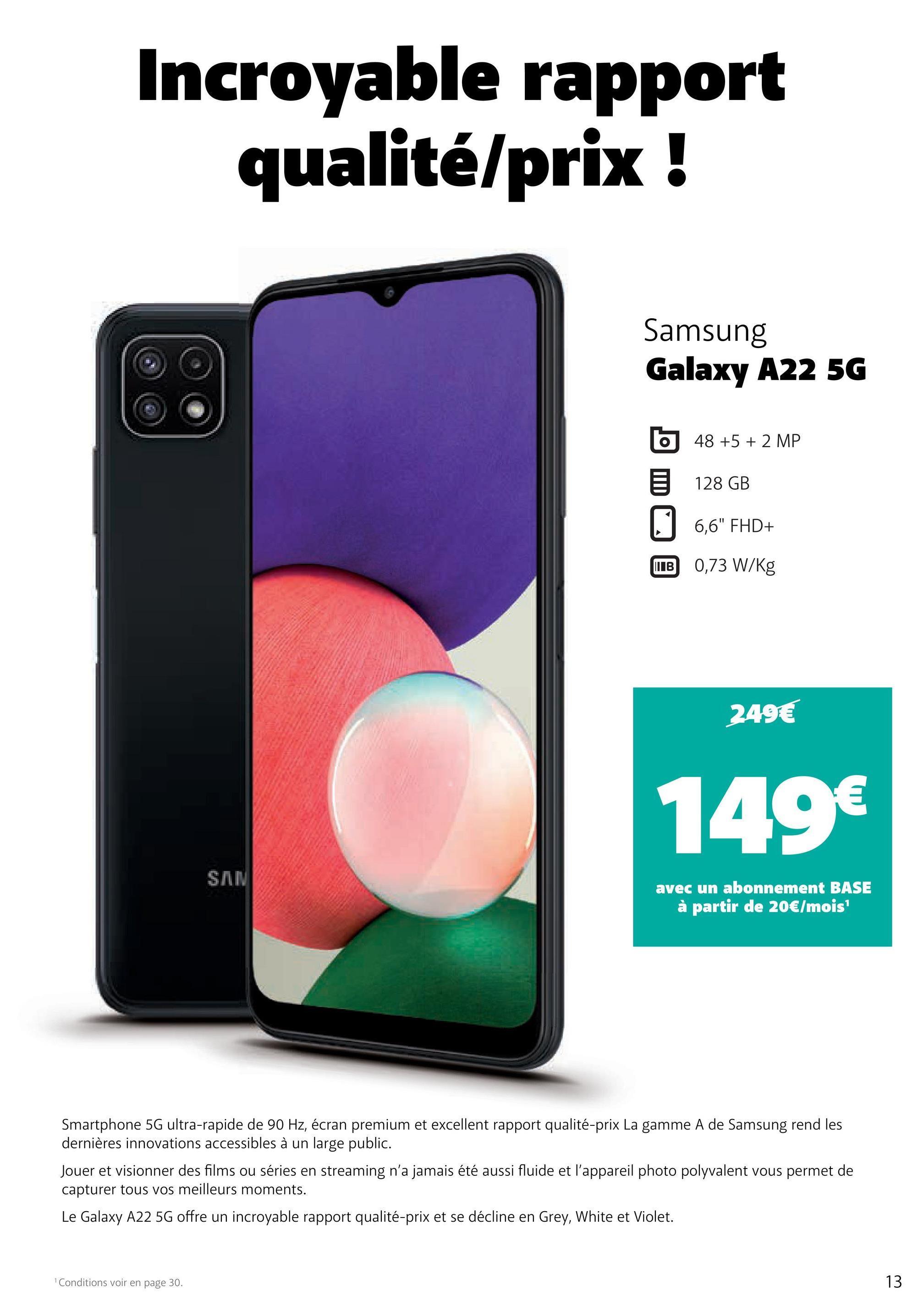 """Incroyable rapport qualité/prix ! Samsung Galaxy A22 5G 48 +5 + 2 MP 128 GB 0 + 6,6"""" FHD+ IIIB 0,73 W/kg 249€ 149€ SAN avec un abonnement BASE à partir de 20€/mois Smartphone 5G ultra-rapide de 90 Hz, écran premium et excellent rapport qualité-prix La gamme A de Samsung rend les dernières innovations accessibles à un large public. Jouer et visionner des films ou séries en streaming n'a jamais été aussi fluide et l'appareil photo polyvalent vous permet de capturer tous vos meilleurs moments. Le Galaxy A22 56 offre un incroyable rapport qualité-prix et se décline en Grey, White et Violet. Conditions voir en page 30. 13"""