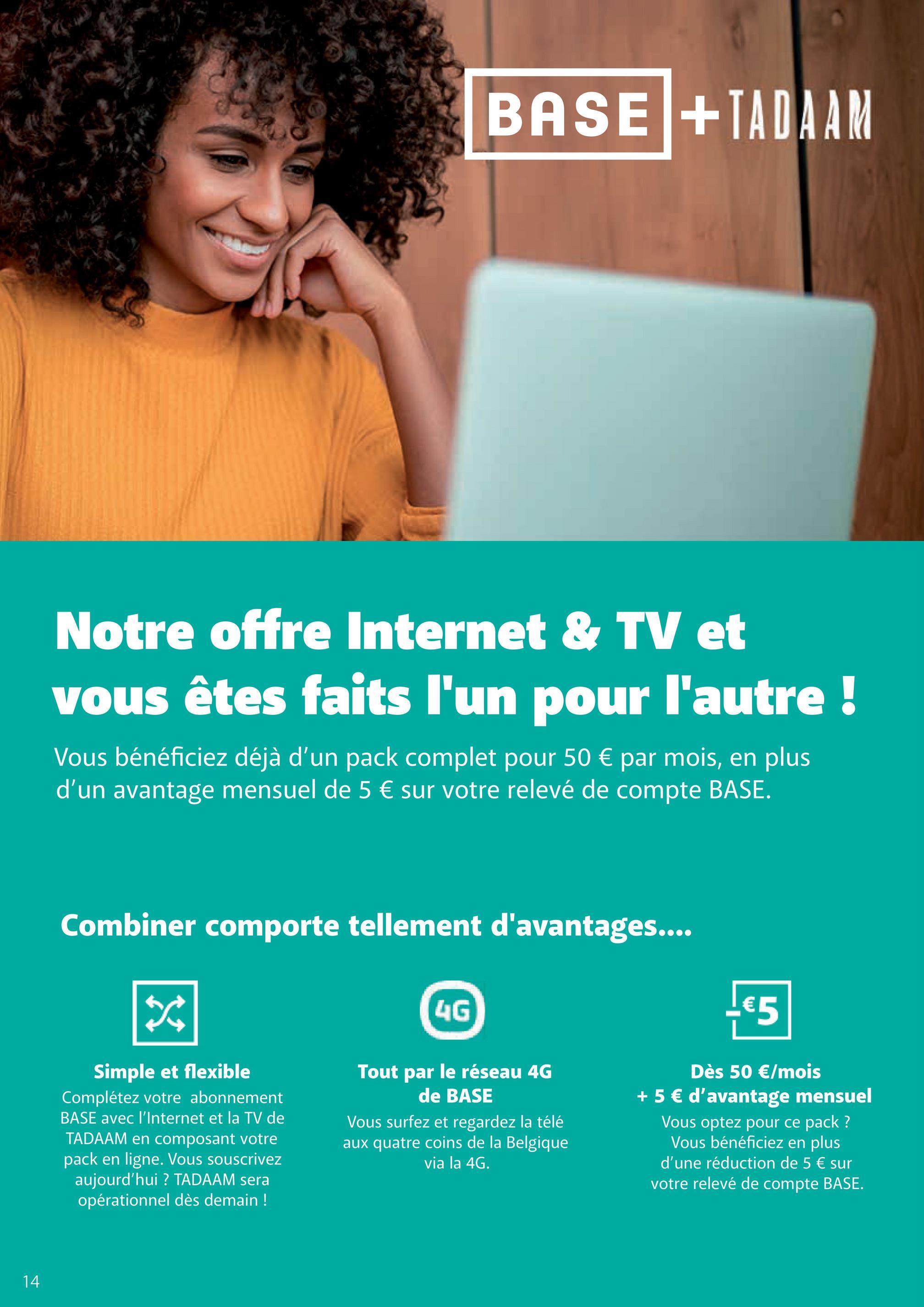 BASE +IADAAM Notre offre Internet & TV et vous êtes faits l'un pour l'autre ! Vous bénéficiez déjà d'un pack complet pour 50 € par mois, en plus d'un avantage mensuel de 5 € sur votre relevé de compte BASE. Combiner comporte tellement d'avantages.... 次 4G €5 Simple et flexible Complétez votre abonnement BASE avec l'Internet et la TV de TADAAM en composant votre pack en ligne. Vous souscrivez aujourd'hui ? TADAAM sera opérationnel dès demain ! Tout par le réseau 4G de BASE Vous surfez et regardez la télé aux quatre coins de la Belgique via la 4G. Dès 50 €/mois + 5 € d'avantage mensuel Vous optez pour ce pack? Vous bénéficiez en plus d'une réduction de 5 € sur votre relevé de compte BASE. 14