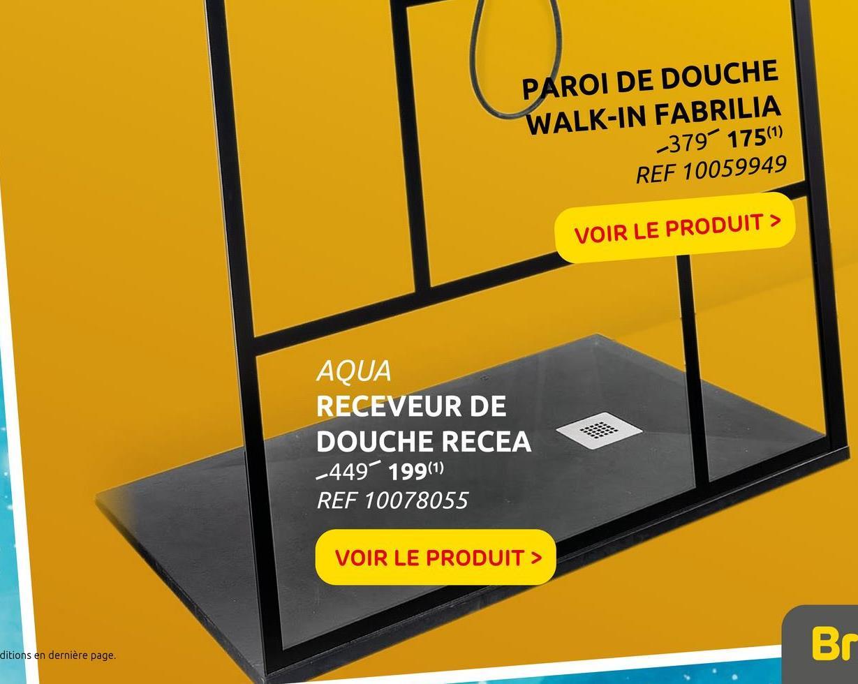 PAROI DE DOUCHE WALK-IN FABRILIA -379 175(1) REF 10059949 VOIR LE PRODUIT > AQUA RECEVEUR DE DOUCHE RECEA -449-199(1) REF 10078055 VOIR LE PRODUIT > Br ditions en dernière page.